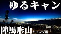 ゆるキャン聖地!陣馬形山キャンプ場でソロキャンプ&星空撮影